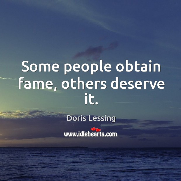Some people obtain fame, others deserve it. Doris Lessing Picture Quote