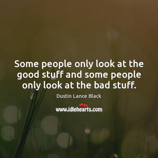 Image, Some people only look at the good stuff and some people only look at the bad stuff.