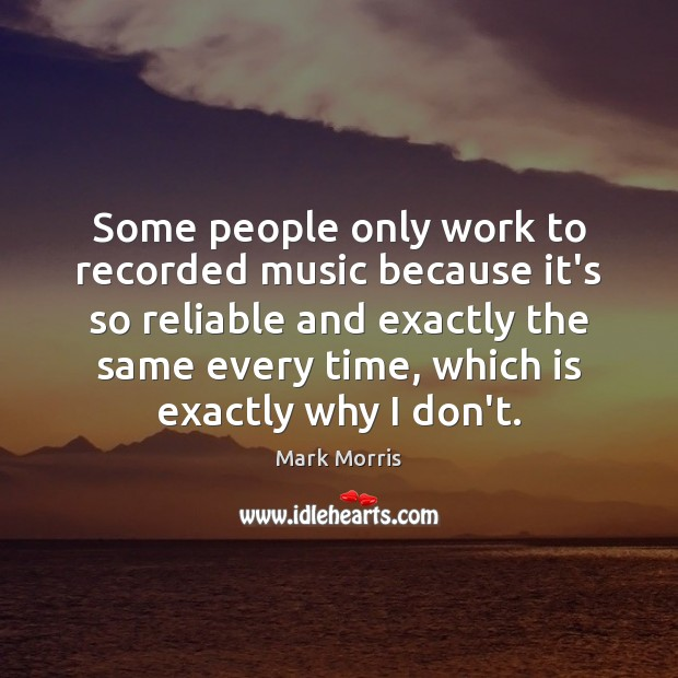 Some people only work to recorded music because it's so reliable and Mark Morris Picture Quote