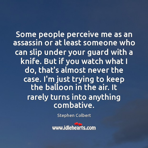 Some people perceive me as an assassin or at least someone who Stephen Colbert Picture Quote