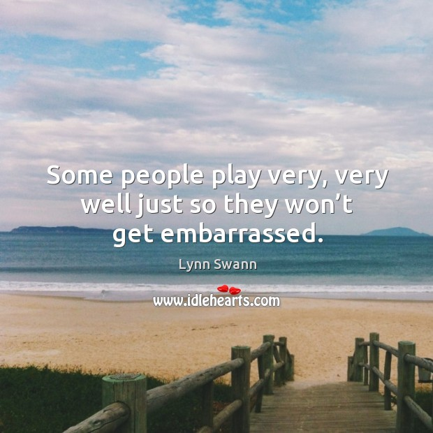 Some people play very, very well just so they won't get embarrassed. Image