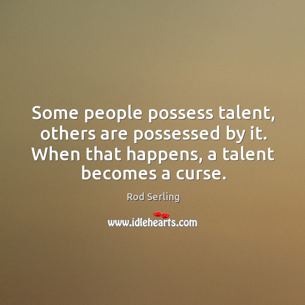 Some people possess talent, others are possessed by it. When that happens, a talent becomes a curse. Image