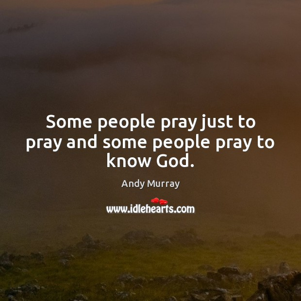Image, Some people pray just to pray and some people pray to know God.