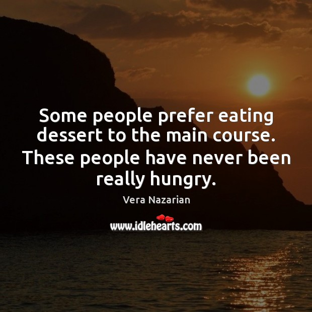 Some people prefer eating dessert to the main course. These people have Vera Nazarian Picture Quote