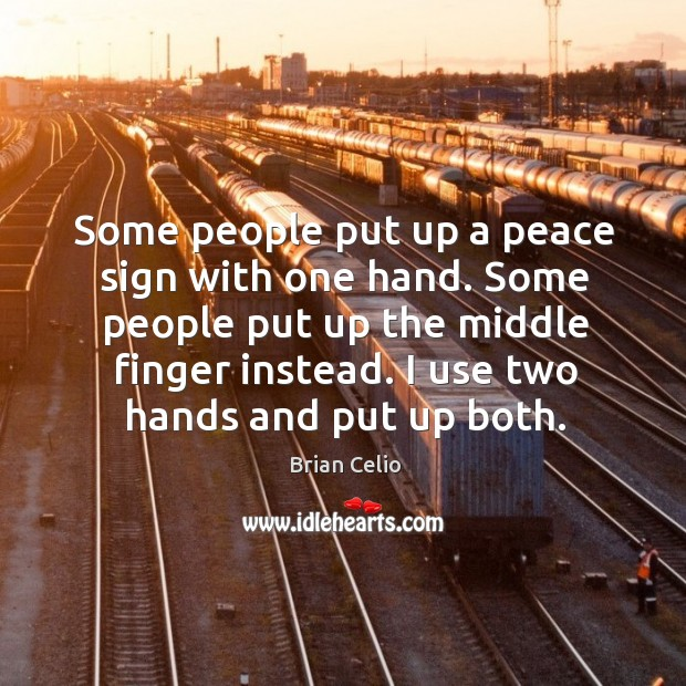 Some people put up a peace sign with one hand. Some people put up the middle finger instead. Brian Celio Picture Quote