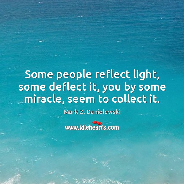 Some people reflect light, some deflect it, you by some miracle, seem to collect it. Mark Z. Danielewski Picture Quote
