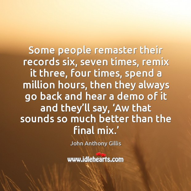 Some people remaster their records six, seven times, remix it three, four times Image