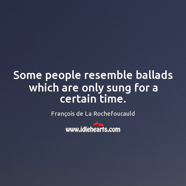 Some people resemble ballads which are only sung for a certain time. Image