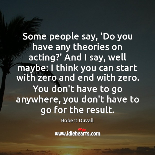 Some people say, 'Do you have any theories on acting?' And Robert Duvall Picture Quote