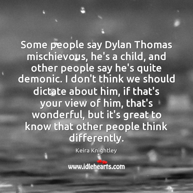 Some people say Dylan Thomas mischievous, he's a child, and other people Keira Knightley Picture Quote