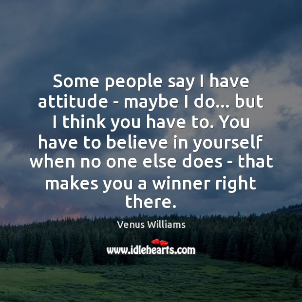 Some people say I have attitude – maybe I do… but I Venus Williams Picture Quote