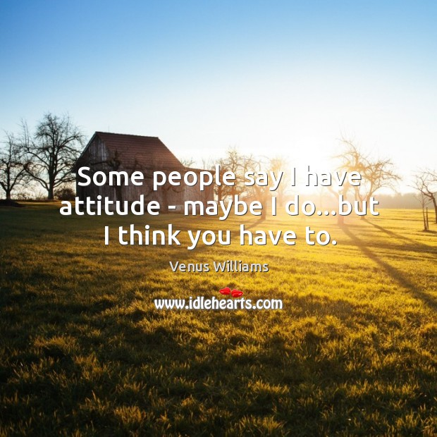 Some people say I have attitude – maybe I do…but I think you have to. Image