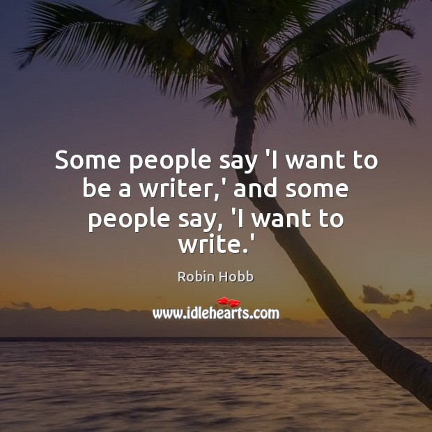 Some people say 'I want to be a writer,' and some people say, 'I want to write.' Robin Hobb Picture Quote