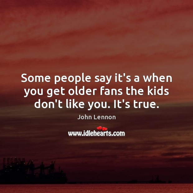 Image, Some people say it's a when you get older fans the kids don't like you. It's true.
