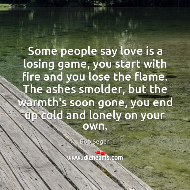 Some people say love is a losing game, you start with fire Bob Seger Picture Quote