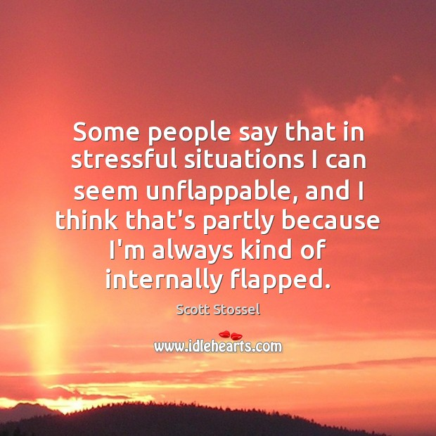 Some people say that in stressful situations I can seem unflappable, and Image