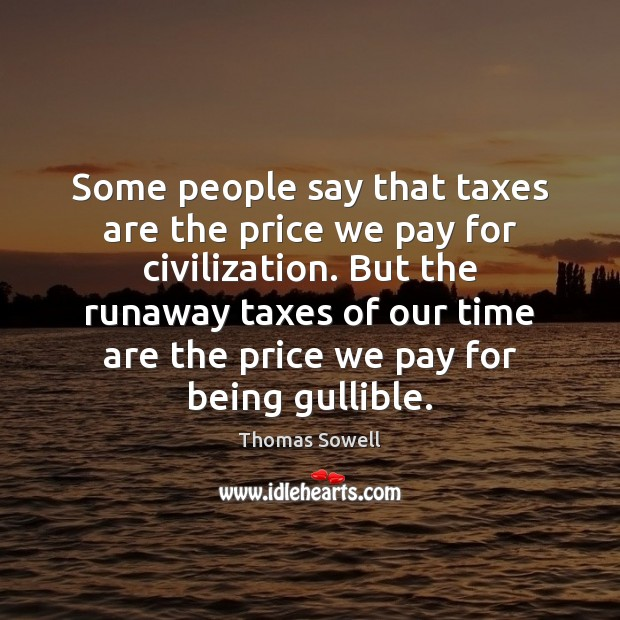Some people say that taxes are the price we pay for civilization. Thomas Sowell Picture Quote