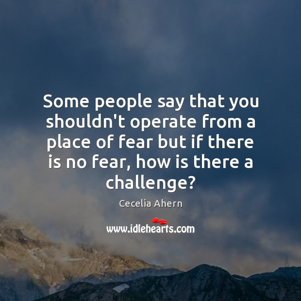 Some people say that you shouldn't operate from a place of fear Cecelia Ahern Picture Quote