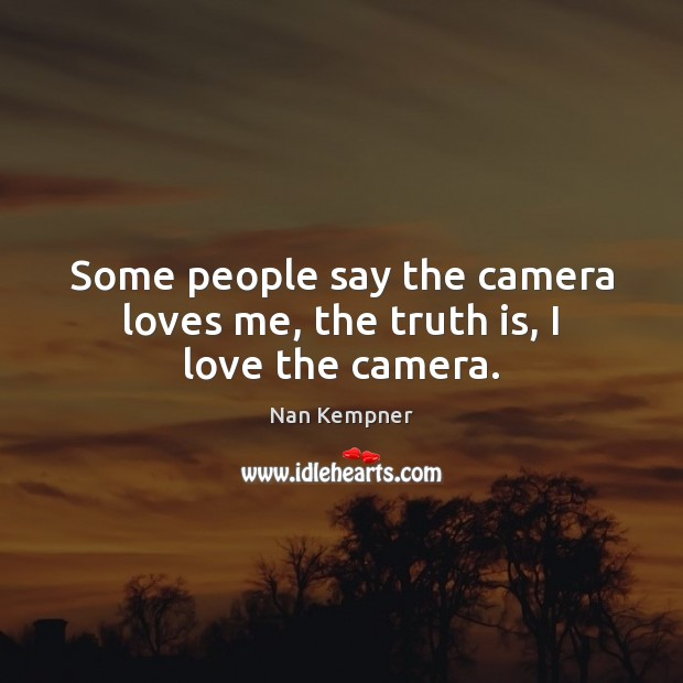 Some people say the camera loves me, the truth is, I love the camera. Image