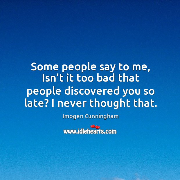 Some people say to me, isn't it too bad that people discovered you so late? I never thought that. Image