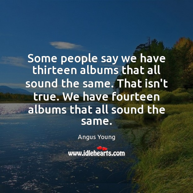 Some people say we have thirteen albums that all sound the same. Angus Young Picture Quote