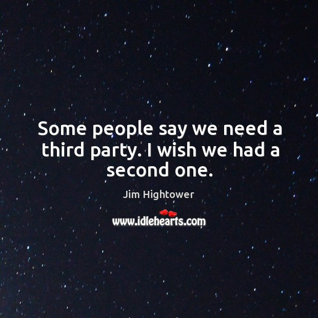 Some people say we need a third party. I wish we had a second one. Image