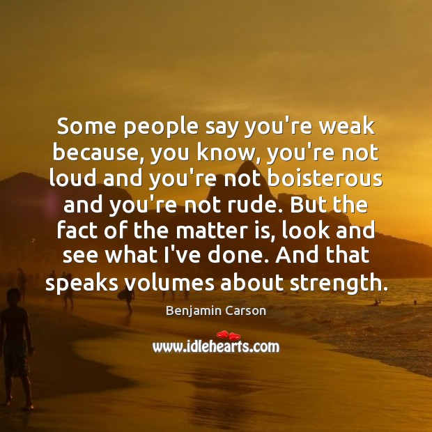 Some people say you're weak because, you know, you're not loud and Image