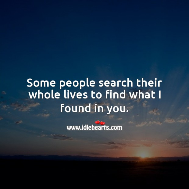 Some people search their whole lives to find what I found in you. Romantic Love Quotes Image