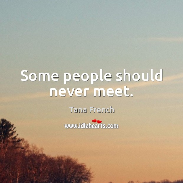 Some people should never meet. Tana French Picture Quote