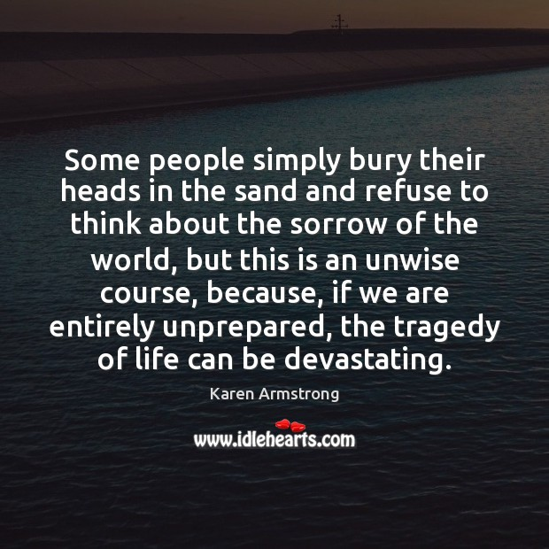 Some people simply bury their heads in the sand and refuse to Karen Armstrong Picture Quote