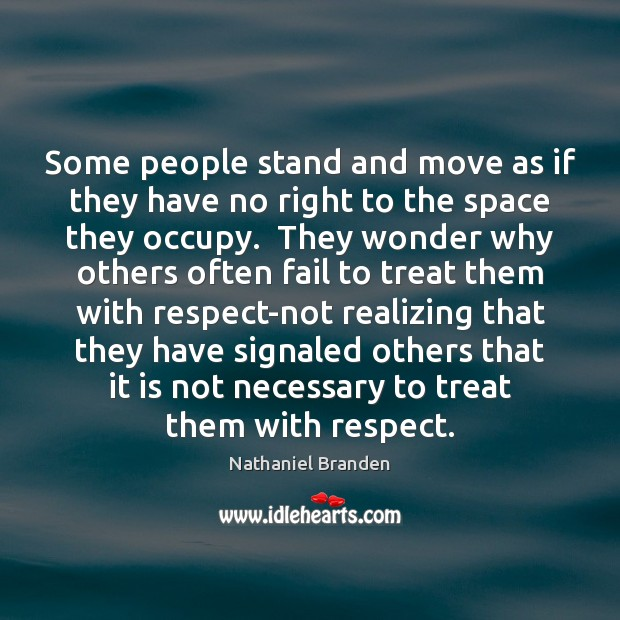 Some people stand and move as if they have no right to Nathaniel Branden Picture Quote