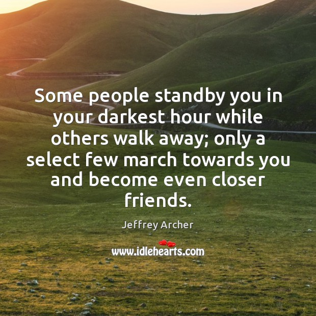 Some people standby you in your darkest hour while others walk away; Jeffrey Archer Picture Quote