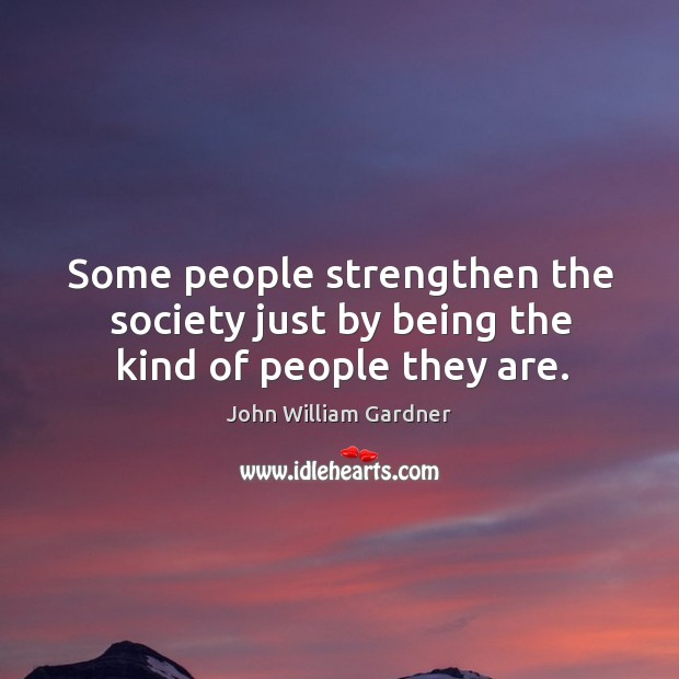 Some people strengthen the society just by being the kind of people they are. Image