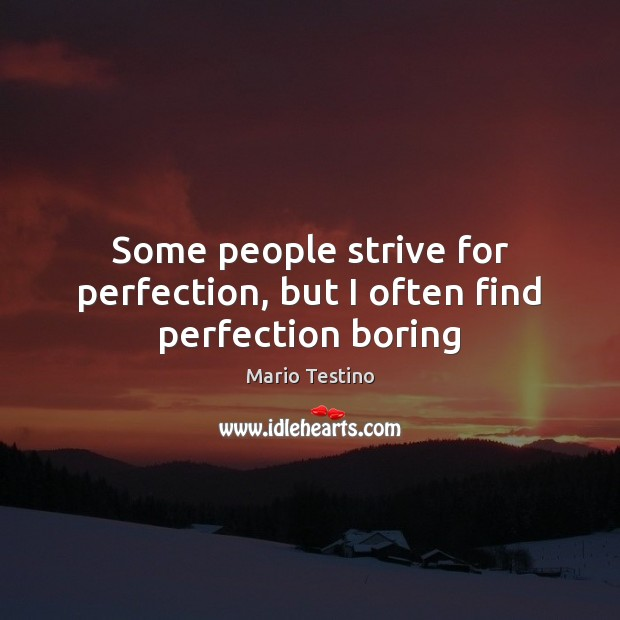 Some people strive for perfection, but I often find perfection boring Mario Testino Picture Quote