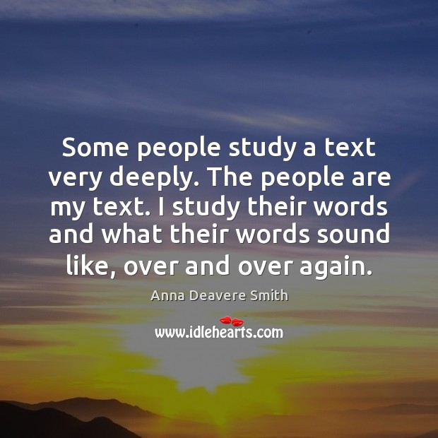 Some people study a text very deeply. The people are my text. Image