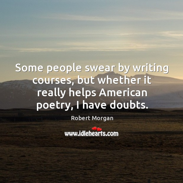 Some people swear by writing courses, but whether it really helps american poetry, I have doubts. Robert Morgan Picture Quote