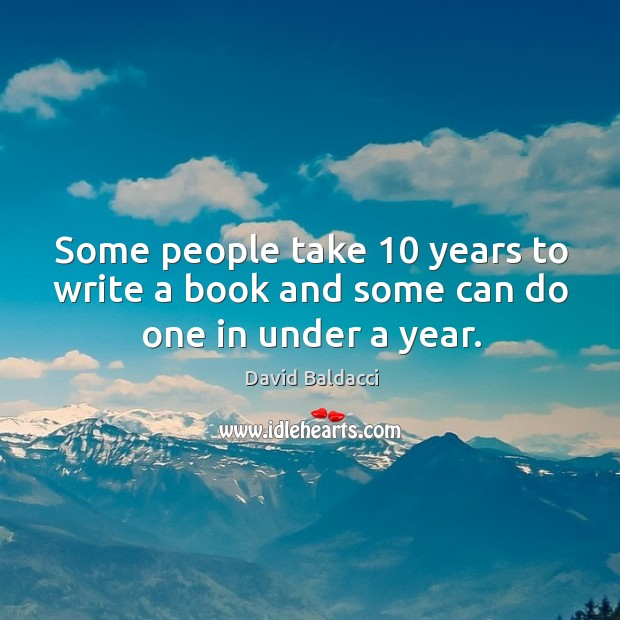 Some people take 10 years to write a book and some can do one in under a year. David Baldacci Picture Quote