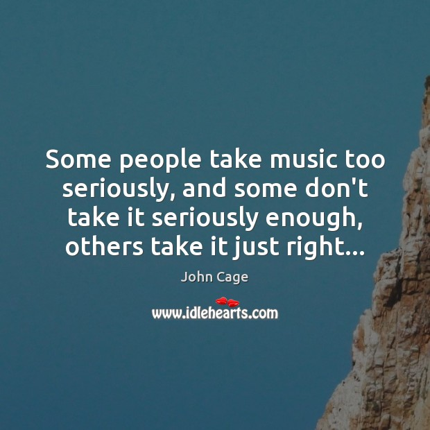 John Cage Picture Quote image saying: Some people take music too seriously, and some don't take it seriously