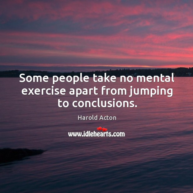 Some people take no mental exercise apart from jumping to conclusions. Image