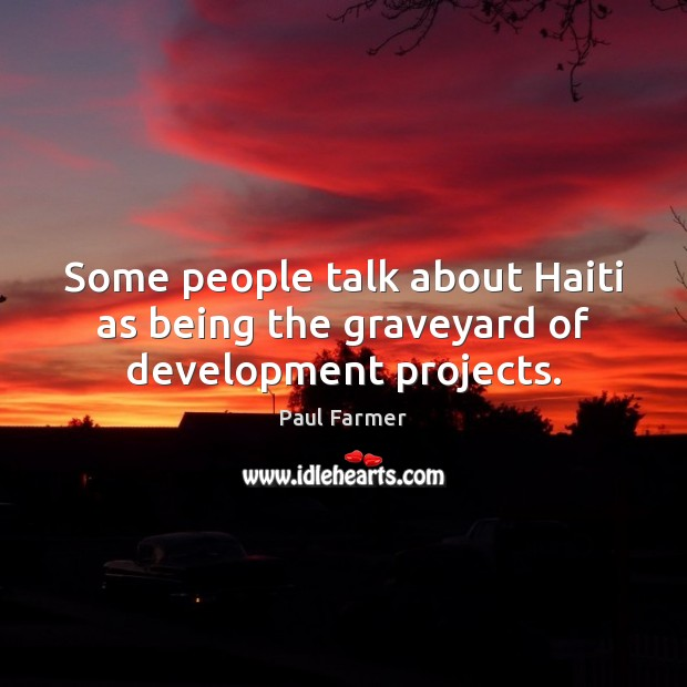 Some people talk about Haiti as being the graveyard of development projects. Image