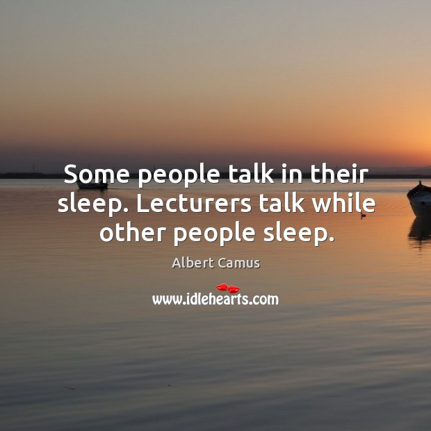 Some people talk in their sleep. Lecturers talk while other people sleep. Image