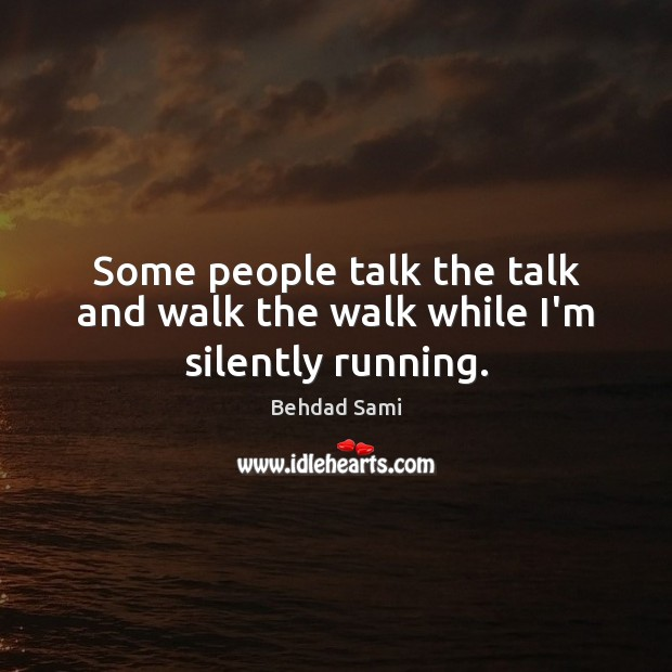 Some people talk the talk and walk the walk while I'm silently running. Image