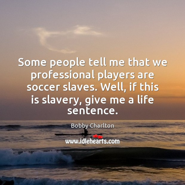 Some people tell me that we professional players are soccer slaves. Well, Image