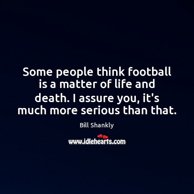 Some people think football is a matter of life and death. I Image