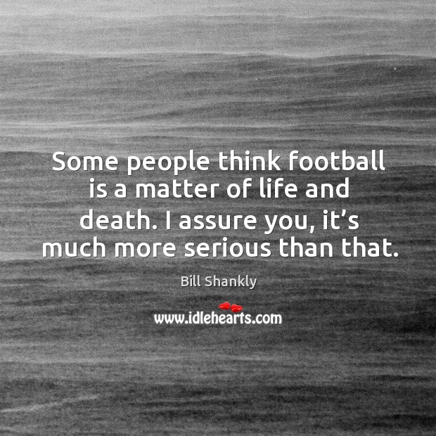 Image, Some people think football is a matter of life and death. I assure you, it's much more serious than that.
