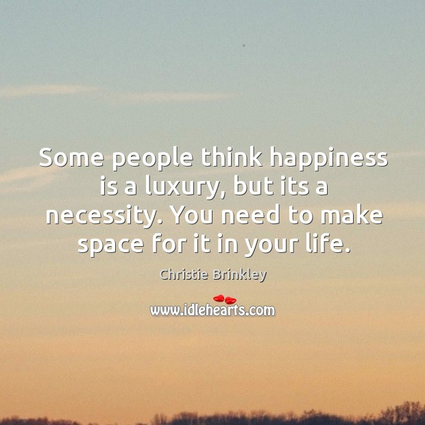 Some people think happiness is a luxury, but its a necessity. You Image