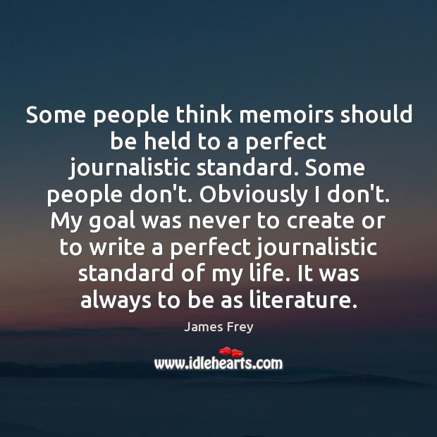 Some people think memoirs should be held to a perfect journalistic standard. James Frey Picture Quote