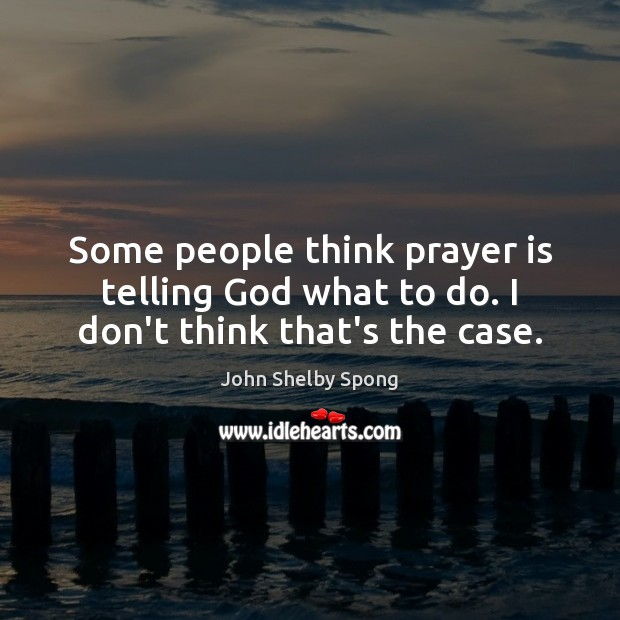 Some people think prayer is telling God what to do. I don't think that's the case. Image