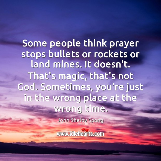 Some people think prayer stops bullets or rockets or land mines. It Image