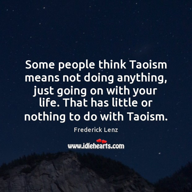 Some people think Taoism means not doing anything, just going on with Image